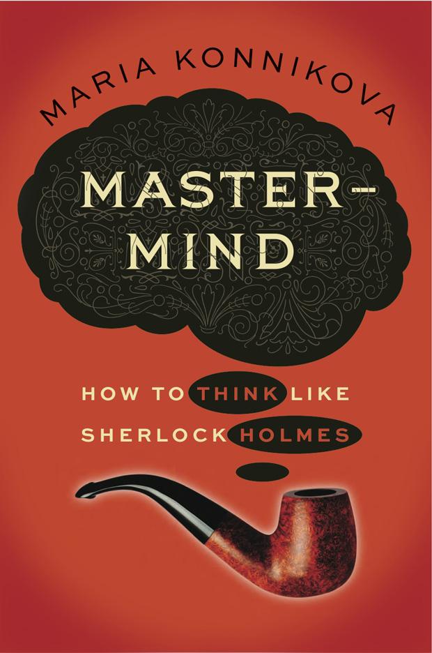 mastermind_konnikova - THINK LIKE SHERLOCK HOLMES